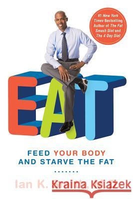 Eat: Feed Your Body and Starve the Fat Ian K. Smith 9781250004284