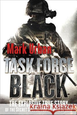 Task Force Black: The Explosive True Story of the Secret Special Forces War in Iraq Mark Urban 9781250006967