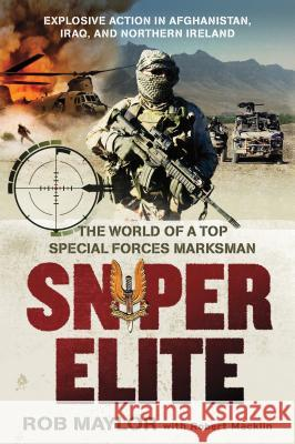 Sniper Elite: The World of a Top Special Forces Marksman Rob Maylor Robert Macklin 9781250010469
