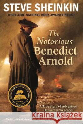 The Notorious Benedict Arnold: A True Story of Adventure, Heroism & Treachery Steve Sheinkin 9781250024602