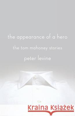The Appearance of a Hero: The Tom Mahoney Stories Peter Levine 9781250031341 St. Martin's Press