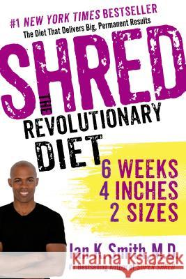 Shred: The Revolutionary Diet: 6 Weeks, 4 Inches, 2 Sizes Ian K. Smith 9781250038272