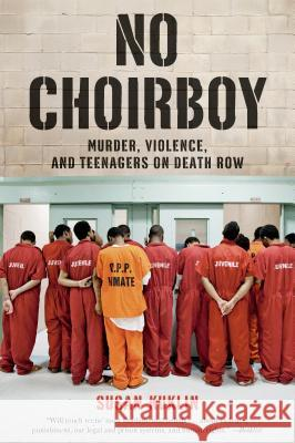 No Choirboy: Murder, Violence, and Teenagers on Death Row Susan Kuklin 9781250044457