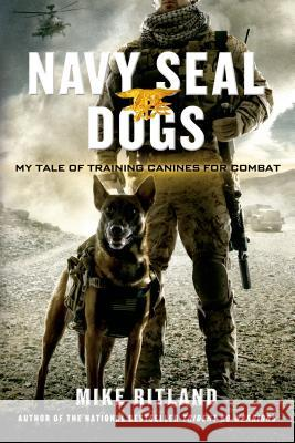 Navy Seal Dogs: My Tale of Training Canines for Combat Michael Ritland Gary Brozek Thea Feldman 9781250049698