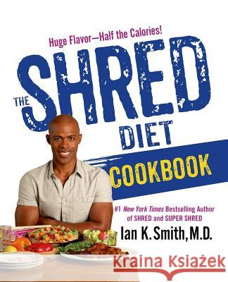 The Shred Diet Cookbook Ian K. Smith 9781250061218