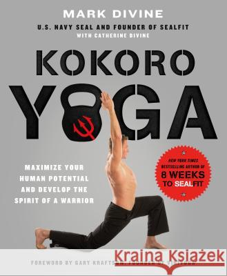 Kokoro Yoga: Maximize Your Human Potential and Develop the Spirit of a Warrior--The Sealfit Way: Maximize Your Human Potential and Develop the Spirit Mark Divine 9781250067210 St. Martin's Griffin