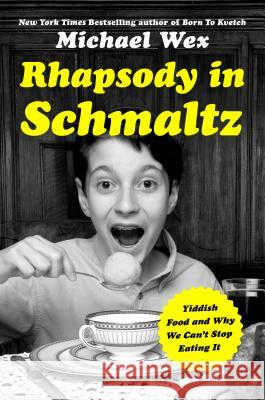 Rhapsody in Schmaltz: Yiddish Food and Why We Can't Stop Eating It Michael Wex 9781250071514 St. Martin's Press