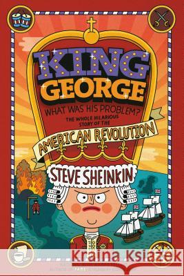 King George: What Was His Problem?: Everything Your Schoolbooks Didn't Tell You about the American Revolution Steve Sheinkin Tim Robinson 9781250075772