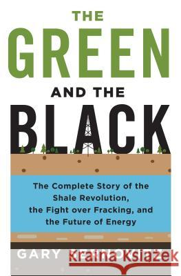 The Green and the Black: The Complete Story of the Shale Revolution, the Fight Over Fracking, and the Future of Energy Gary Sernovitz 9781250080660