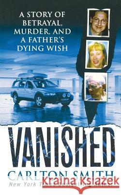 Vanished: A Story of Betrayal, Murder, and a Father's Dying Wish Carlton Smith 9781250102171