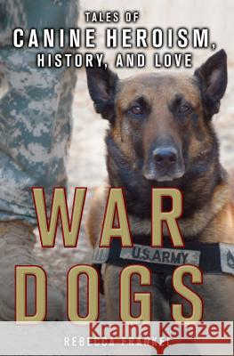 War Dogs: Tales of Canine Heroism, History, and Love: Tales of Canine Heroism, History, and Love Rebecca Frankel 9781250112286
