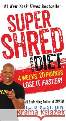 Super Shred: The Big Results Diet: 4 Weeks, 20 Pounds, Lose It Faster! Ian K. Smith 9781250118219