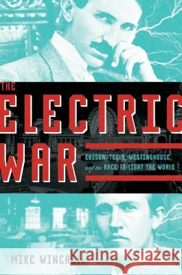 The Electric War: Edison, Tesla, Westinghouse, and the Race to Light the World Michael Winchell 9781250120168