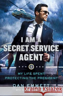 I Am a Secret Service Agent: My Life Spent Protecting the President Dan Emmett 9781250130303
