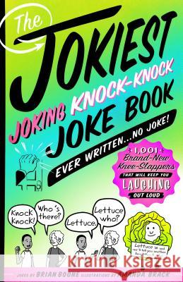 The Jokiest Joking Knock-Knock Joke Book Ever Written...No Joke!: 1,001 Brand-New Knee-Slappers That Will Keep You Laughing Out Loud Brian Boone Amanda Brack 9781250163462