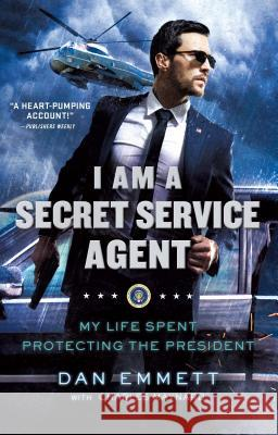 I Am a Secret Service Agent: My Life Spent Protecting the President Dan Emmett Charles Maynard 9781250181800