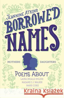 Borrowed Names: Poems about Laura Ingalls Wilder, Madam C.J. Walker, Marie Curie, and Their Daughters Jeannine Atkins 9781250183408