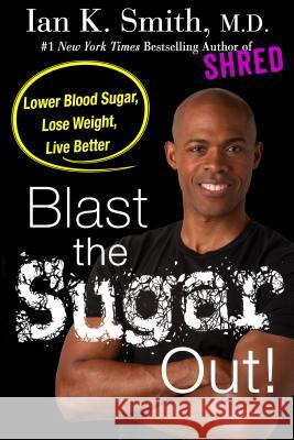 Blast the Sugar Out!: Lower Blood Sugar, Lose Weight, Live Better Ian K. Smith 9781250186324