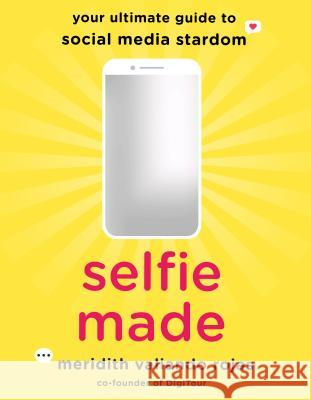 Selfie Made: Your Ultimate Guide to Social Media Stardom Meridith Rojas 9781250196743