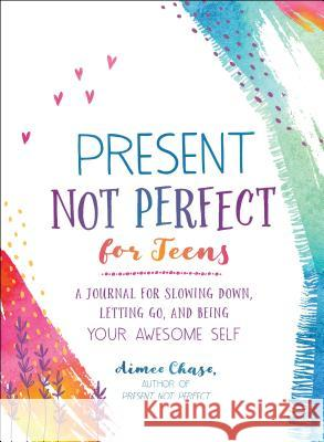 Present, Not Perfect for Teens: A Journal for Slowing Down, Letting Go, and Being Your Awesome Self Aimee Chase 9781250202321