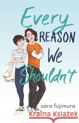 Every Reason We Shouldn't Sara Fujimura 9781250204073