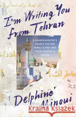 I'm Writing You from Tehran: A Granddaughter's Search for Her Family's Past and Their Country's Future Delphine Minoui Emma Ramadan 9781250251183 Picador USA