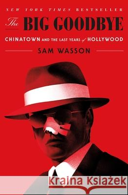 The Big Goodbye: Chinatown and the Last Years of Hollywood Sam Wasson 9781250301826