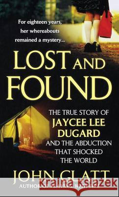 Lost and Found: The True Story of Jaycee Lee Dugard and the Abduction That Shocked the World John Glatt 9781250315540