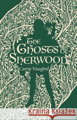 The Ghosts of Sherwood Carrie Vaughn 9781250752116