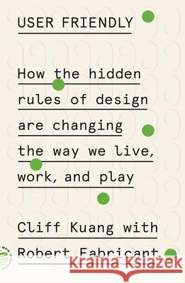 User Friendly: How the Hidden Rules of Design Are Changing the Way We Live, Work, and Play Cliff Kuang Robert Fabricant 9781250758200