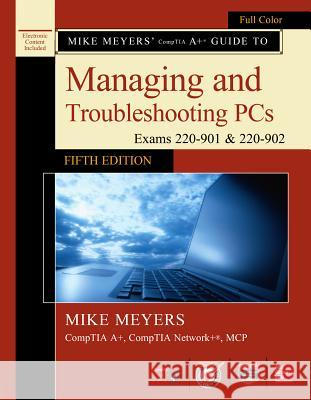 Mike Meyers' Comptia A+ Guide to Managing and Troubleshooting Pcs, Fifth Edition (Exams 220-901 & 220-902) Michael Meyers 9781259589546