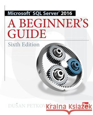 Microsoft SQL Server 2016: A Beginner's Guide Dusan Petkovic 9781259641794