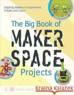 The Big Book of Makerspace Projects: Inspiring Makers to Experiment, Create, and Learn Colleen Graves Aaron Graves 9781259644252 McGraw-Hill Education Tab