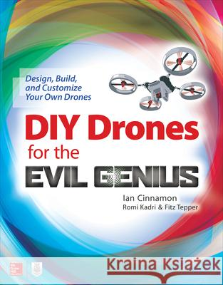DIY Drones for the Evil Genius: Design, Build, and Customize Your Own Drones Ian Cinnamon 9781259861468