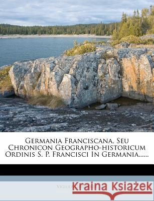 Germania Franciscana, Seu Chronicon Geographo-Historicum Ordinis S. P. Francisci in Germania......  9781271490769
