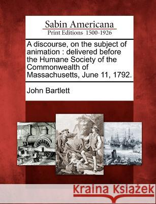 A Discourse, on the Subject of Animation: Delivered Before the Humane Society of the Commonwealth of Massachusetts, June 11, 1792. John Bartlett 9781275627222
