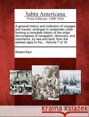 A   General History and Collection of Voyages and Travels, Arranged in Systematic Order: Forming a Complete History of the Origin and Progress of Navi Robert Kerr 9781275693937