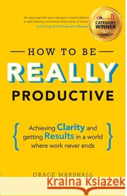 How to Be Really Productive: Achieving Clarity and Getting Results in a World Where Work Never Ends Grace Marshall 9781292083834