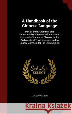 A Handbook of the Chinese Language: Parts I and II, Grammar and Chrestomathy, Prepared with a View to Initiate the Student of Chinese in the Rudiments James Summers 9781296650452