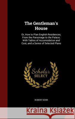 The Gentleman's House: Or, How to Plan English Residences, from the Parsonage to the Palace; With Tables of Accomodation and Cost, and a Series of Selected Plans Robert Kerr, Frs   9781297494147