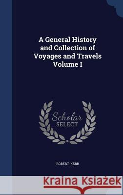 A General History and Collection of Voyages and Travels Volume I Robert Kerr, Frs   9781297868818