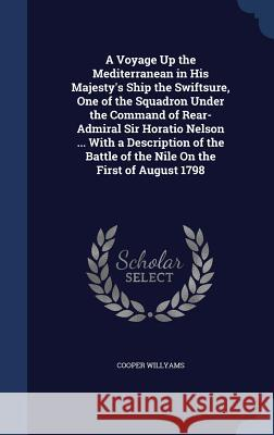 A Voyage Up the Mediterranean in His Majesty's Ship the Swiftsure, One of the Squadron Under the Command of Rear-Admiral Sir Horatio Nelson ... with a Cooper Willyams 9781298908773