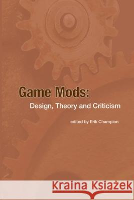 Game Mods: Design, Theory and Criticism Erik Champion 9781300540618