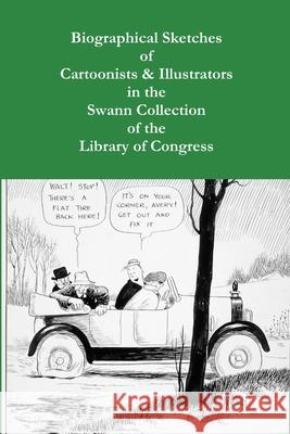 Biographical Sketches of Cartoonists & Illustrators in the Swann Collection of the Library of Congress Sara Duke 9781304858887