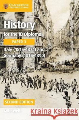 History for the Ib Diploma Paper 3 Italy (1815-1871) and Germany (1815-1890) Michael Wells Mike Wells Nick Fellows 9781316503638