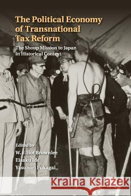 The Political Economy of Transnational Tax Reform: The Shoup Mission to Japan in Historical Context W. Elliot Brownlee Eisaku Ide Yasunori Fukagai 9781316603390
