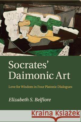 Socrates' Daimonic Art: Love for Wisdom in Four Platonic Dialogues Elizabeth S. Belfiore 9781316628874