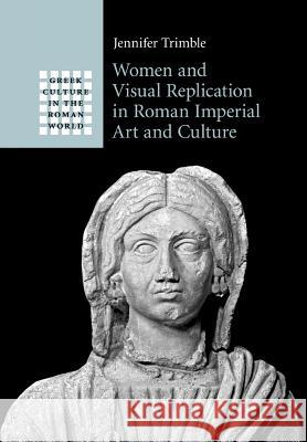 Women and Visual Replication in Roman Imperial Art and Culture Jennifer Trimble 9781316630266