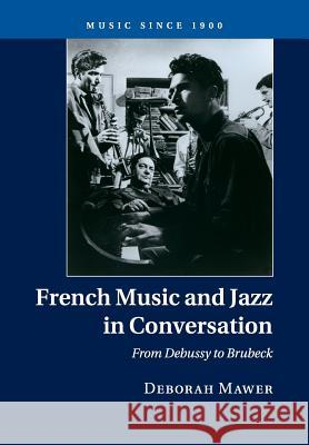 French Music and Jazz in Conversation: From Debussy to Brubeck Deborah Mawer 9781316633878