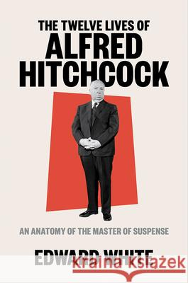 The Twelve Lives of Alfred Hitchcock: An Anatomy of the Master of Suspense Edward White 9781324002390